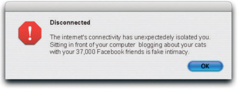 the internet's connectivity has unexpectedly isolated you. Sitting in front of your computer blogging about your cats with your 37000 Facebook friends is fake intimacy.
